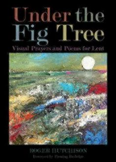 Under the Fig Tree: Visual Prayers and Poems for Lent Mor...