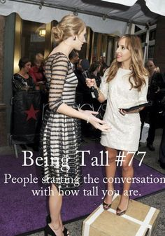 To all the idiot people who think I haven't realized how tall I am. Thank you for pointing it out...again..