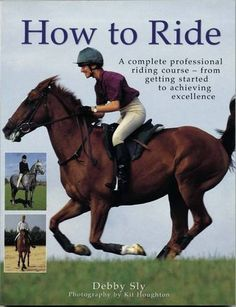 How to Ride: A Complete Professional Riding Course - from Getting Started to Achieving Excellence by Debby Sly ... (2016/04/02)
