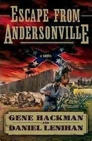 Gene Hackman. Escape from Andersonville. An explosive novel of the Civil War about one man's escape from a notorious Confederate prison camp—-and his dramatic return to save his men.    July 1864. Union officer Nathan Parker has been imprisoned at nightmarish Andersonville prison camp in Georgia along with his soldiers. As others die around them, Nathan and his men hatch a daring plan to allow him to escape... GREAT read.