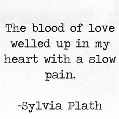 """The blood of love welled up in my heart with a slow pain."" —Sylvia Plath"