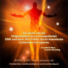 """""""Die Seele hat die Originaldaten der unmanipulierten DNS und kann ihre Fehler durch kosmische Lichtcodes korrigieren."""" —Eva-Maria Mora, Cosmic Recoding: http://www.amazon.de/Cosmic-Recoding-Energiemedizin-Lichtvolle-kosmische/dp/3778774999/ MEHR INFO: www.CosmicRecoding.com"""