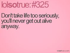 Don't take life too seriously, you'll never get out alive anyway. Teen Posts, Teenager Posts, Great Words, Wise Words, Me Quotes, Funny Quotes, You Just Realized, Lolsotrue, Powerful Words