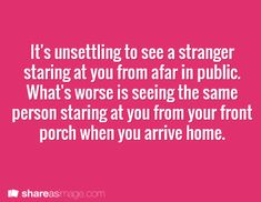 It's unsettling to see a stranger staring at you from afar in public. What's worse is seeing the same person staring at you from your front porch when you arrive home.