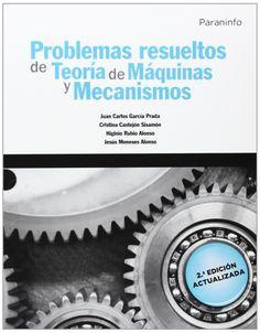 Problemas resueltos de teoría de máquinas y mecanismos / Juan Carlos García Prada