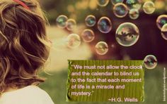 """H.G. Wells — """"We must not allow the clock and the calendar to blind us to the fact that each moment of life is a miracle and mystery."""""""