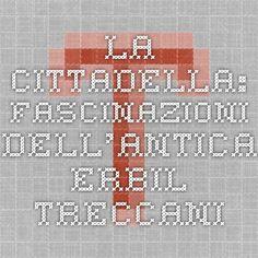 LA CITTADELLA: FASCINAZIONI DELL'ANTICA ERBIL - Treccani.