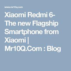 Xiaomi Redmi 6- The new Flagship Smartphone from Xiaomi   Mr10Q.Com : Blog