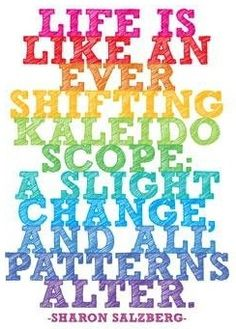 Life is Like an Ever Shifting Kaleidoscope. A Slight Change and All Patterns Alter. ~Sharon Salzberg
