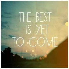 If we always believe the best IS yet to come, we will always have something to look forward to. I have come to believe that one can never truly say, this is the best day of my life. How do you know what tomorrow brings? Every new day has the potential to be the best. It's up to me to make it that way.