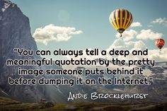 """""""You can always tell a deep and meaningful quotation by the pretty image someone puts behind it before dumping it on the Internet."""" / Andie Brocklehurst"""