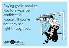 Free and Funny Sports Ecard: Playing goalie requires you to always be confident in yourself. If you're not, they see right through you. Create and send your own custom Sports ecard. Field Hockey Goalie, Goalie Gear, Hockey Players, Hockey Rules, Hockey Mom, Hockey Stuff, Hockey Girls, Goalie Quotes, Lacrosse
