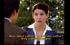 Gilmore Girls | Max Medina: How about coffee? Do you like coffee? Lorelai Gilmore: Only with my oxygen.