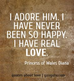 I adore him. I have never been so happy. I have real love, ~ Princess of Wales Diana <3 Quotes about love #quotes, #love, #sayings, https://apps.facebook.com/yangutu