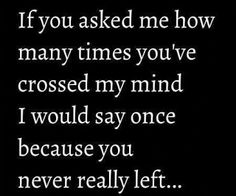 If you asked me how many times you've crossed my mind I would say once because you never really left...