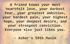 A friend knows your most heartfelt love, your darkest fear, your greatest ambition, your hardest pain, your highest hope, your deepest desire, and your strongest conviction. Everyone else just likes you. - Asher's 59th Maxim