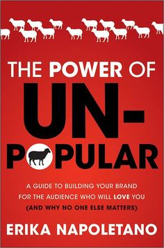 The Power of Unpopular: A Guide to Building Your Brand for the Audience Who Will Love You (and why no one else matters) - Erika Napoletano