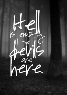 Hell is empty, all the devils are here / William Shakespeare, The Tempest.  You are turning me into one, though I won't let you take my soul.