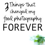 3 Things That Changed My Food Photography Forever