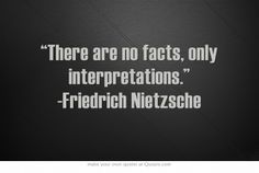 """""""There are no facts, only interpretations."""" -Friedrich Nietzsche"""
