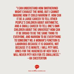 GK Chesterton quote about homemaking/motherhood -- truer words! Mom Quotes, Quotable Quotes, Quotes To Live By, Cool Words, Wise Words, Favorite Quotes, Best Quotes, Gk Chesterton, Quotes About Strength In Hard Times