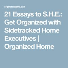 21 Essays to S.H.E.: Get Organized with Sidetracked Home Executives | Organized Home