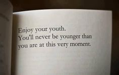 Enjoy your youth, you'll never be younger than you are at this very moment.