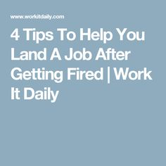 4 Tips To Help You Land A Job After Getting Fired | Work It Daily