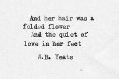 """And her hair was a folded flower and the quiet of love in her feet."" Quote by W. Yeats Quotes, Poetry Quotes, Yeats Poems, Author Quotes, Literary Quotes, The Words, Friedrich Nietzsche, William Butler Yeats, Journey"