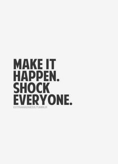 make it happen. shock everyone. quote motivational