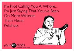 I'm Not Calling You A Whore... I'm Just Saying That You've Been On More Weiners Than Heinz Ketchup. | Friendship Ecard | someecards.com