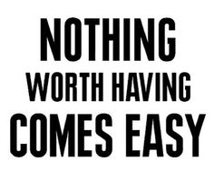 Nothing worth having is ever easy