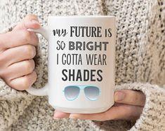 My Future Is So Bright I Gotta Wear Shades Coffee Mug, Funny, Christmas Gift Idea, Birthday gift, Anniversary, Graduation, Teacher, Friend