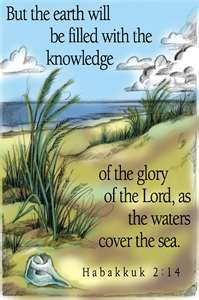 "Habakkuk 2:14 ""But the earth will be filled with the knowledge of the glory of the Lord as the waters cover the sea."""