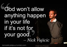 God won't allow anything to happen in your life if it's not for your good - Nick Vujicic