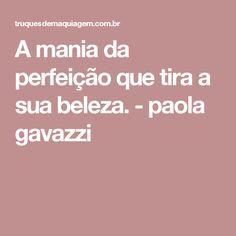 A mania da perfeição que tira a sua beleza. - paola gavazzi