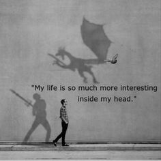 My life is so much more interesting inside my head. And the impossible adventures that others wish for, exists in my imaginative dreams and remains in my memories even when I'm awake.