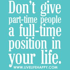 Don't give part-time people a full-time position in your life.
