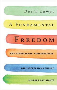 A Fundamental Freedom: Why Republicans, Conservatives, and Libertarians Should Support Gay Rights: David Lampo: 9781442215719: Amazon.com: Books