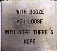 wih booze you loose with dope theres hope Stoner Quotes, Stoner Art, Medical Marijuana, Cannabis, Minions, Whatever Forever, Weed Humor, Puff And Pass, Inspirational Quotes