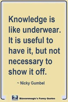 Knowledge is like underwear. It is useful to have it, but not necessary to show it off. ~ Nicky Gumbel, Click The Pin For More Funny Quotes. Share the Cheer - Please Re-Pin. #funny #funnyquotes #quotes #quotestoliveby #dailyquote #wittyquotes #oneliner #joke