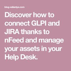 Discover how to connect GLPI and JIRA thanks to nFeed and manage your assets in your Help Desk.