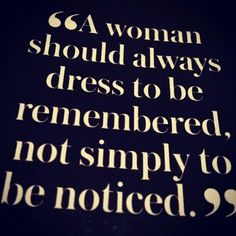 A woman should always dress to be remembered, not simply to be noticed.