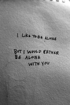 I like to be alone - but I would rather be alone with you!