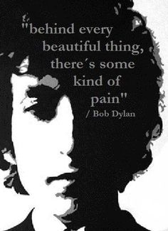 behind every beautiful thing, there's some kind of pain - bob dylan.