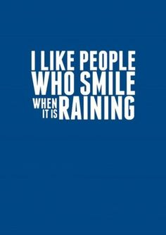 Because I smile when it rains, too :)