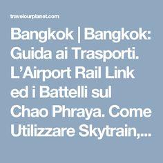 Bangkok | Bangkok: Guida ai Trasporti. L'Airport Rail Link ed i Battelli sul Chao Phraya. Come Utilizzare Skytrain, Taxi e Tuk Tuk