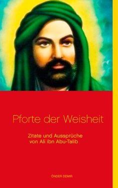 Pforte der Weisheit: Zitate und Aussprüche von Ali ibn Abu-Talib von Önder Demir, http://www.amazon.de/dp/B00I17S3AI/ref=cm_sw_r_pi_dp_3u20tb03P75X3