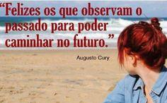 Felizes os que observam o passado para poder caminhar no futuro. - Augusto Cury (Frases para Face)