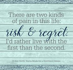We can live with the pain of risk or the pain of regret, but I'd rather live with the first than the second.